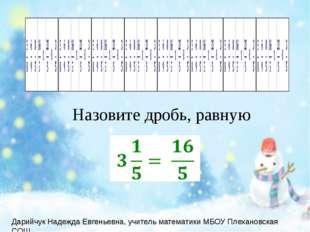 Назовите дробь, равную Дарийчук Надежда Евгеньевна, учитель математики МБОУ