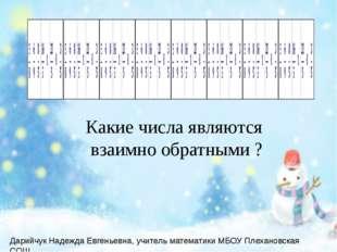 Какие числа являются взаимно обратными ? Дарийчук Надежда Евгеньевна, учитель
