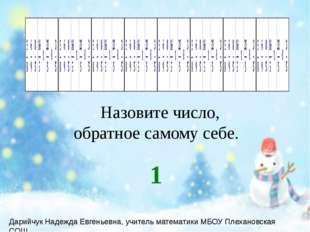 Назовите число, обратное самому себе. 1 Дарийчук Надежда Евгеньевна, учитель