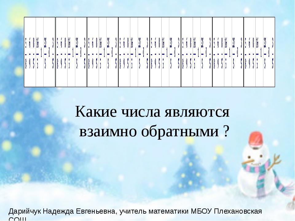 Какие числа являются взаимно обратными ? Дарийчук Надежда Евгеньевна, учитель...