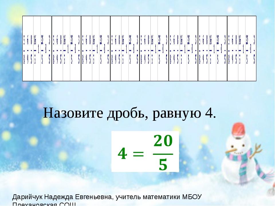 Назовите дробь, равную 4.  Дарийчук Надежда Евгеньевна, учитель математики...