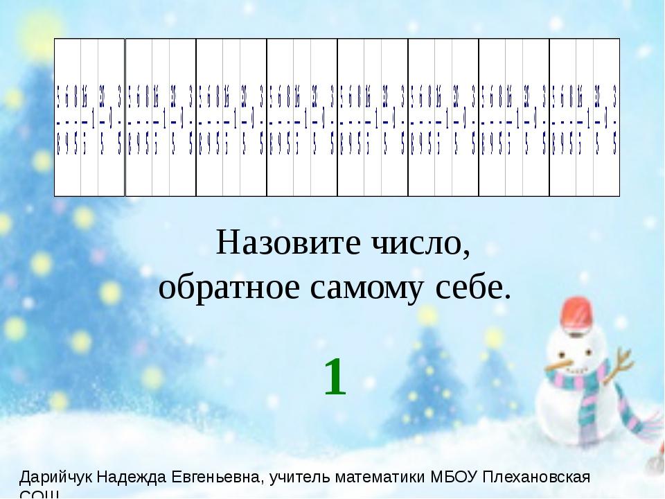 Назовите число, обратное самому себе. 1 Дарийчук Надежда Евгеньевна, учитель...