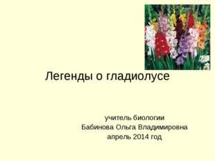 Легенды о гладиолусе учитель биологии Бабинова Ольга Владимировна апрель 2014