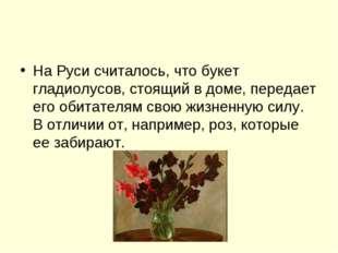 На Руси считалось, что букет гладиолусов, стоящий в доме, передает его обитат
