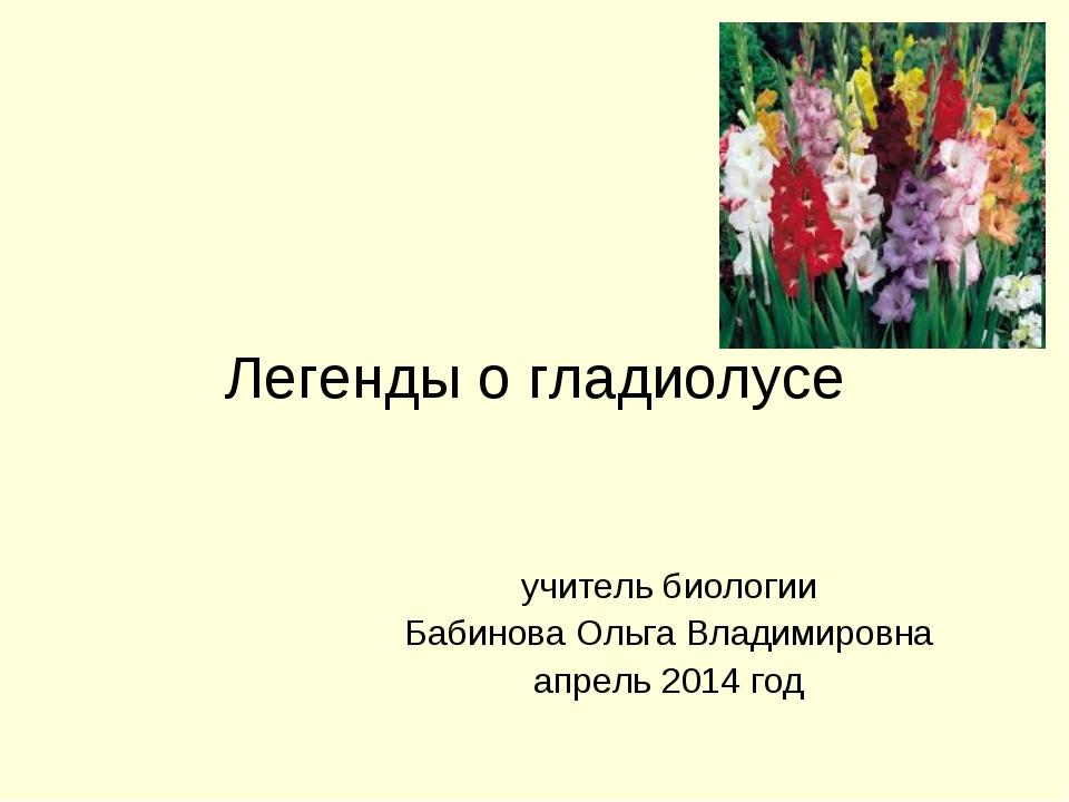 Легенды о гладиолусе учитель биологии Бабинова Ольга Владимировна апрель 2014...