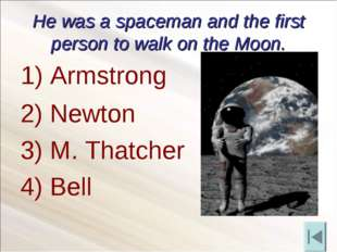 He was a spaceman and the first person to walk on the Moon. 2) Newton 3) M. T