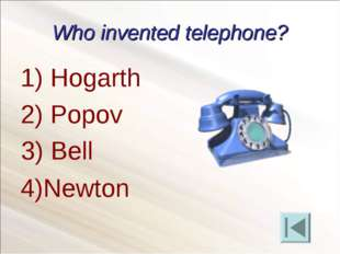 Who invented telephone? Hogarth Popov 4)Newton 3) Bell