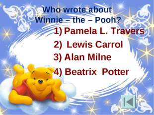 Who wrote about Winnie – the – Pooh? Pamela L. Travers Lewis Carrol 4) Beatri