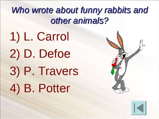 Who wrote about funny rabbits and other animals? L. Carrol D. Defoe P. Traver...
