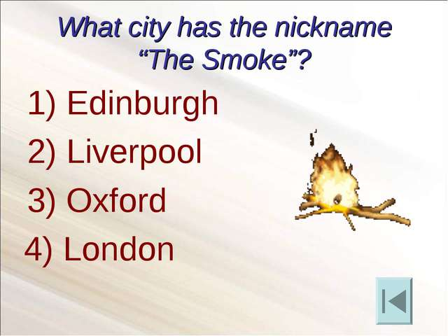 "What city has the nickname ""The Smoke""? Edinburgh Liverpool Oxford 4) London"