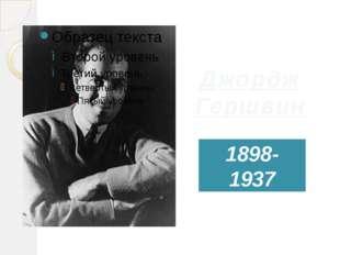 Джордж Гершвин 1898- 1937