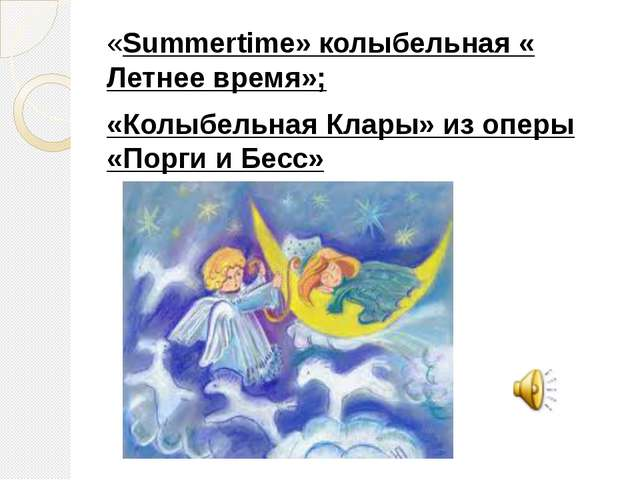 «Summertime» колыбельная « Летнее время»; «Колыбельная Клары» из оперы «Порги...