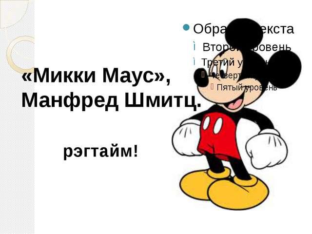 «Микки Маус», Манфред Шмитц. рэгтайм!