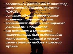 советский и российский композитор; заслуженный деятель искусств РСФСР; основн