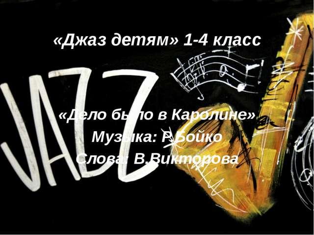 «Джаз детям» 1-4 класс «Дело было в Каролине» Музыка: Р.Бойко Слова: В.Виктор...