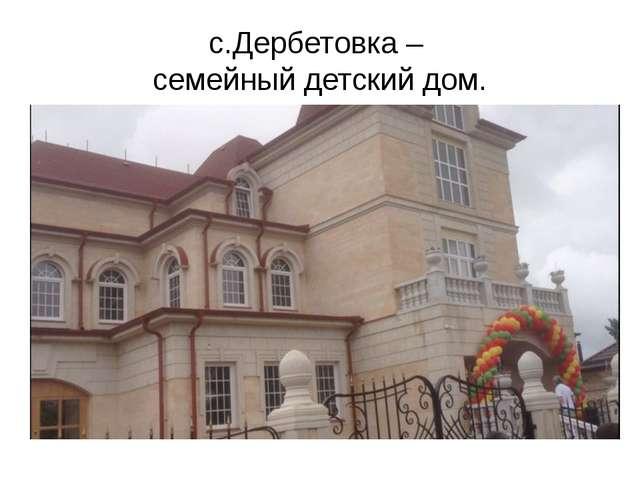 с.Дербетовка – семейный детский дом.