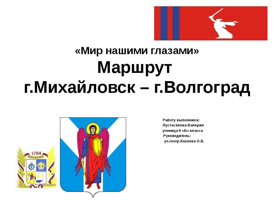 «Мир нашими глазами» Маршрут г.Михайловск – г.Волгоград Работу выполнила: Пус...