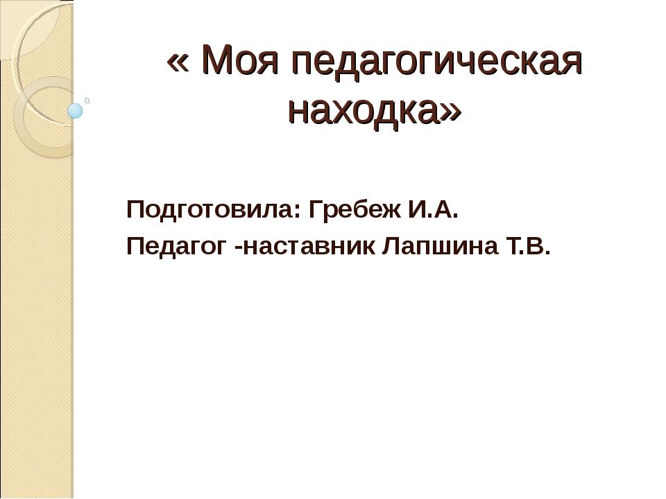 « Моя педагогическая находка» Подготовила: Гребеж И.А. Педагог -наставник Лап...