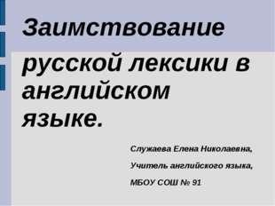 Заимствование русской лексики в английском языке. Служаева Елена Николаевна,