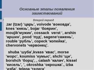 Основные этапы появления заимствований Второй период czar (tzar) 'царь', voiv