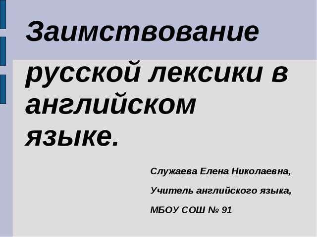 Заимствование русской лексики в английском языке. Служаева Елена Николаевна,...