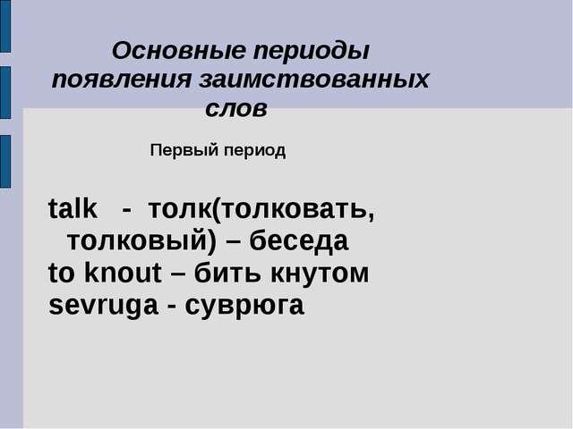 Первый период talk - толк(толковать, толковый) – беседа to knout – бить кнут...