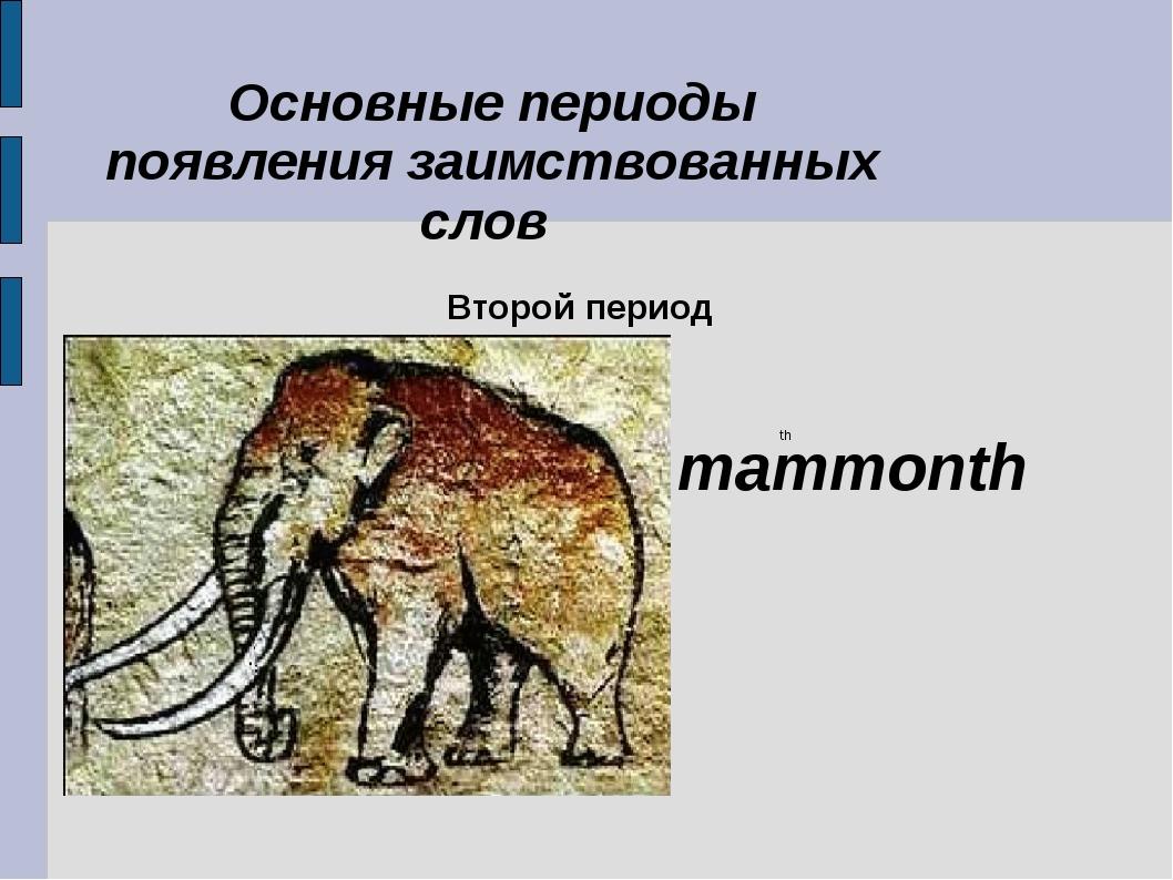 Второй период Основные периоды появления заимствованных слов mammonth th