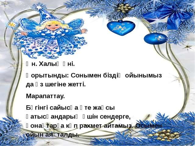 Ән. Халық әні. Қорытынды: Сонымен біздің ойынымыз да өз шегіне жетті. Марапат...
