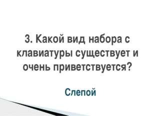 3. Какой вид набора с клавиатуры существует и очень приветствуется? Слепой