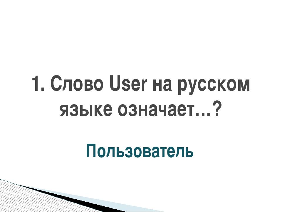 1. Слово User на русском языке означает…? Пользователь