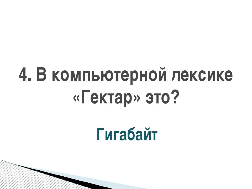4. В компьютерной лексике «Гектар» это? Гигабайт