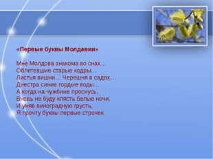 «Первые буквы Молдавии» Мне Молдова знакома во снах… Облетевшие старые кодры…