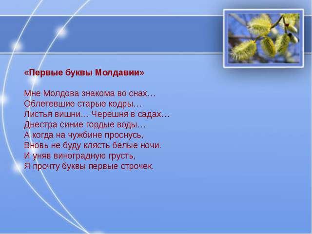 «Первые буквы Молдавии» Мне Молдова знакома во снах… Облетевшие старые кодры…...
