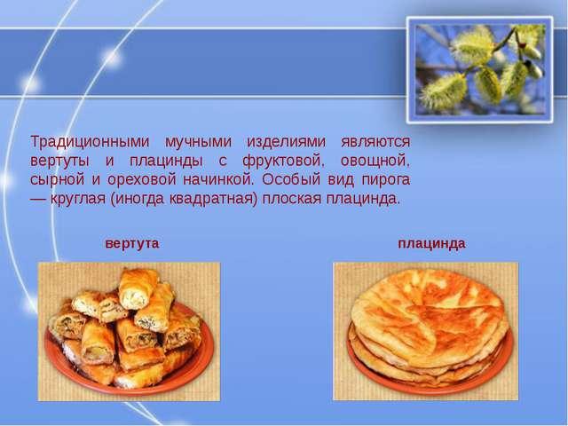 Традиционными мучными изделиями являются вертуты и плацинды с фруктовой, овощ...