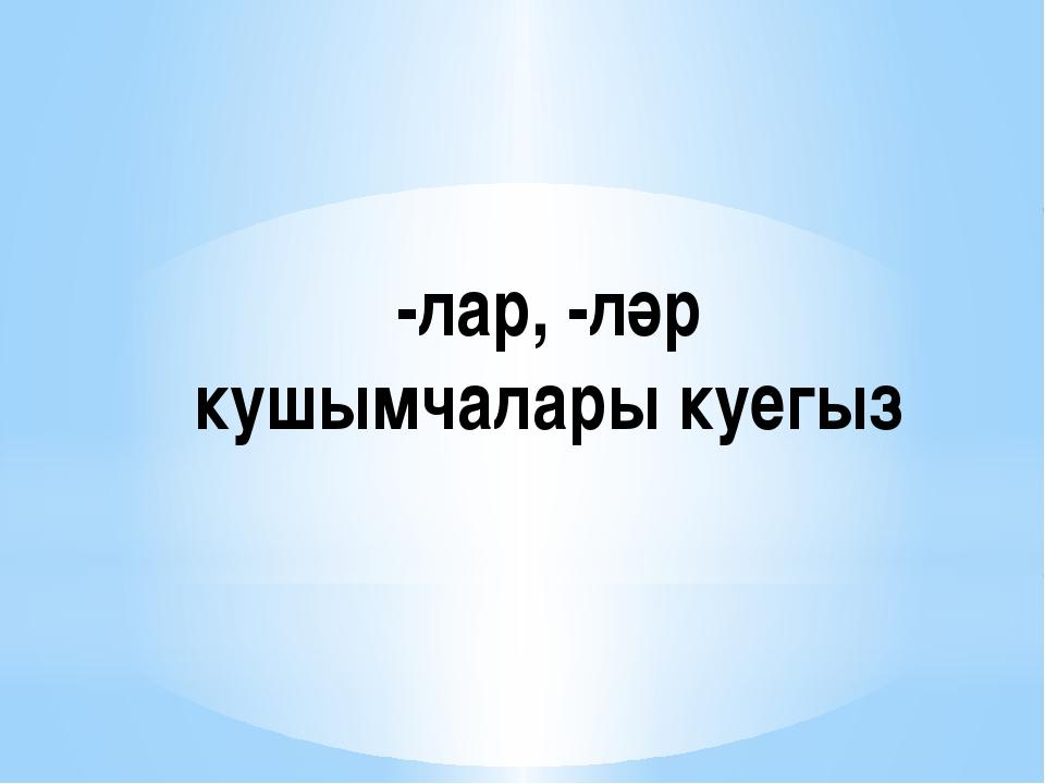 -лар, -ләр кушымчалары куегыз