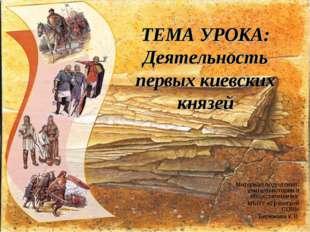 ТЕМА УРОКА: Деятельность первых киевских князей Материал подготовил: учитель