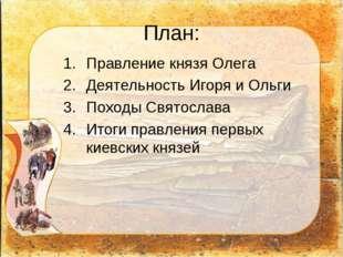 План: Правление князя Олега Деятельность Игоря и Ольги Походы Святослава Итог