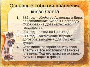 Основные события правления князя Олега 882 год – убийство Аскольда и Дира, пр