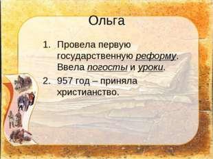 Ольга Провела первую государственную реформу. Ввела погосты и уроки. 957 год