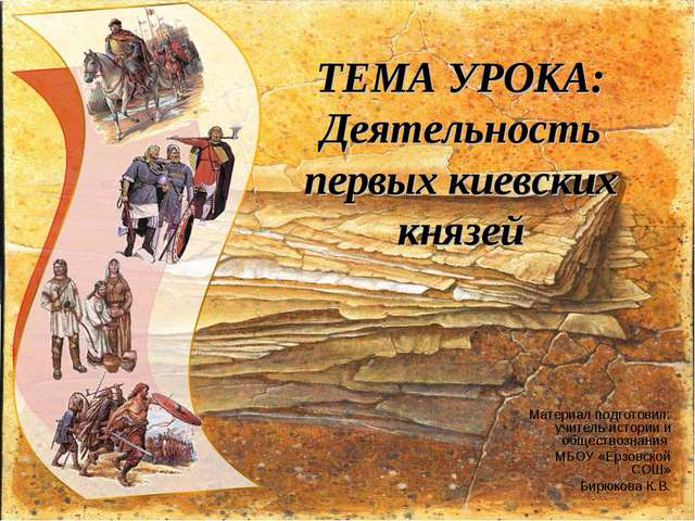 ТЕМА УРОКА: Деятельность первых киевских князей Материал подготовил: учитель...