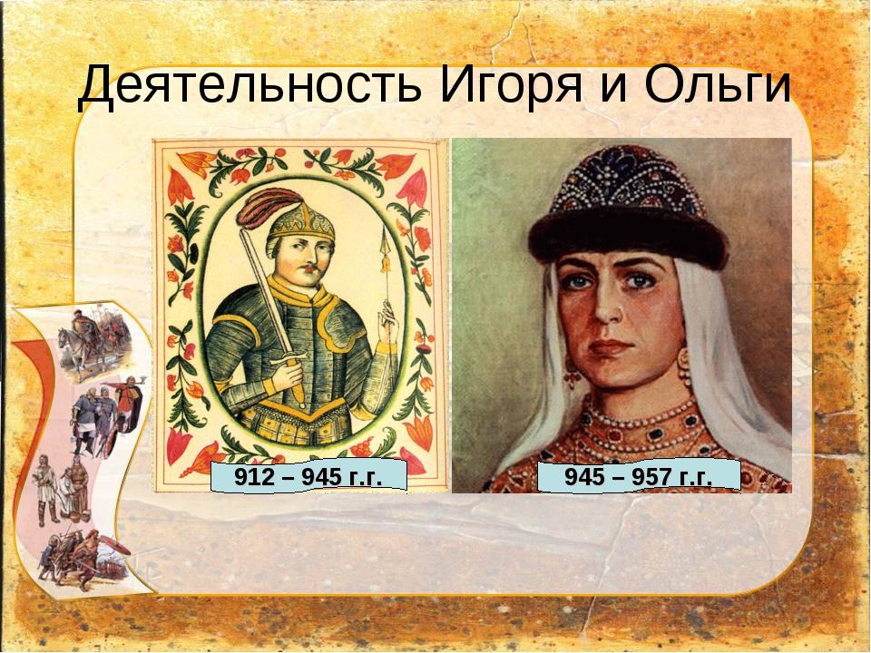 Деятельность Игоря и Ольги 912 – 945 г.г. 945 – 957 г.г.