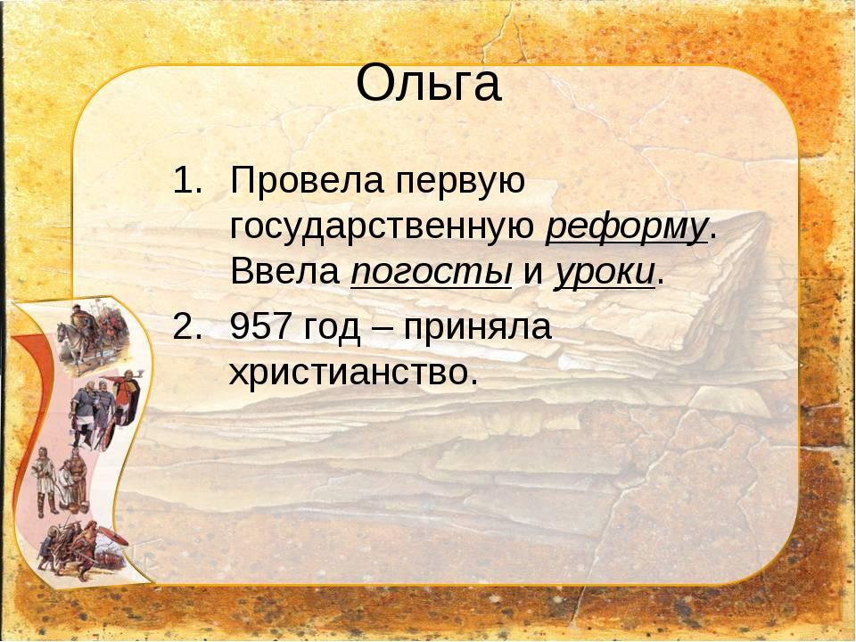 Ольга Провела первую государственную реформу. Ввела погосты и уроки. 957 год...