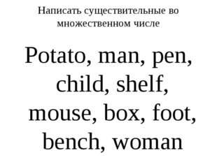 Написать существительные во множественном числе Potato, man, pen, child, shel
