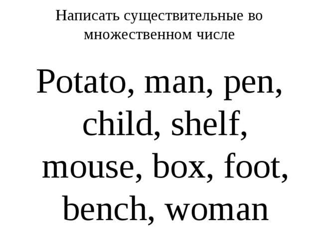 Написать существительные во множественном числе Potato, man, pen, child, shel...