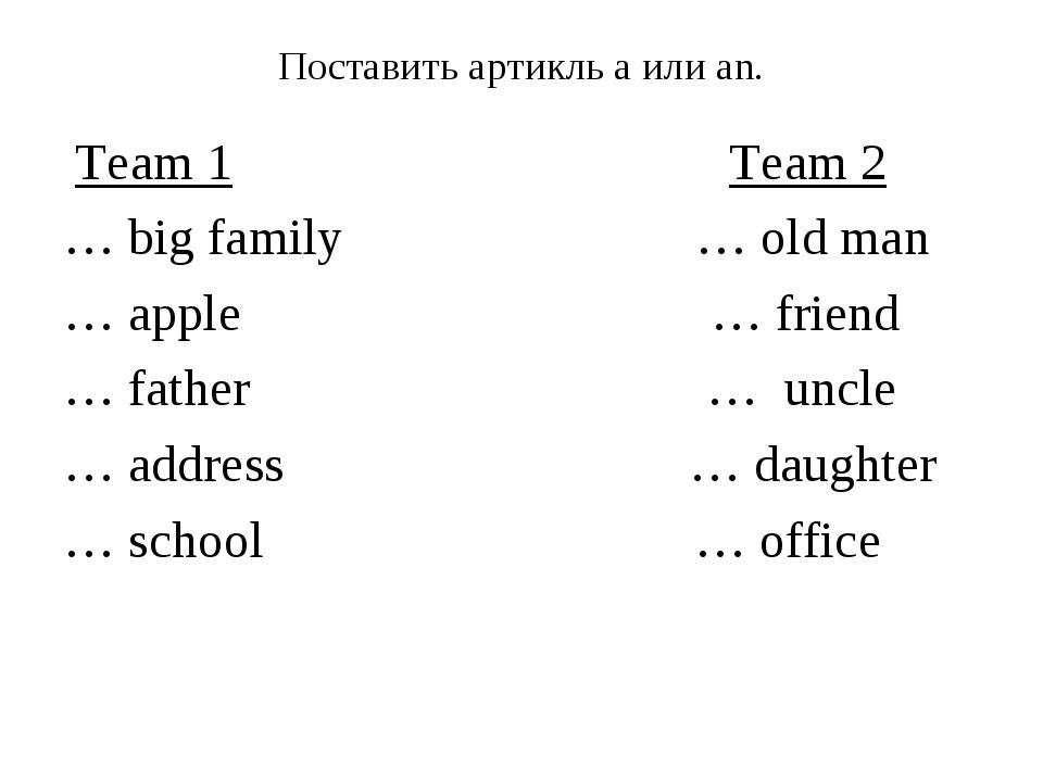 Поставить артикль а или аn. Team 1 Team 2 … big family … old man … apple … fr...