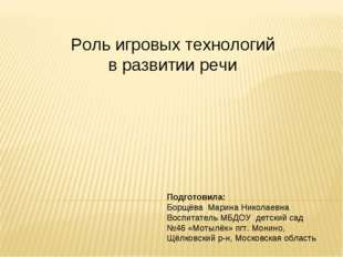 Роль игровых технологий в развитии речи Подготовила: Борщёва Марина Николаевн