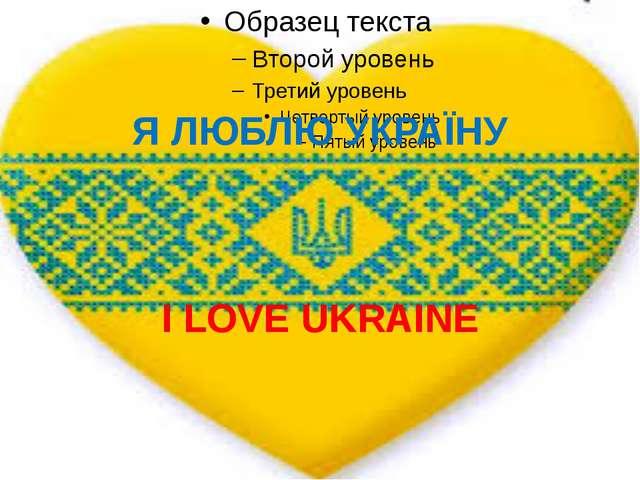 Я ЛЮБЛЮ УКРАЇНУ I LOVE UKRAINE