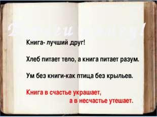 Береги книгу! Книга- лучший друг! Хлеб питает тело, а книга питает разум. Ум