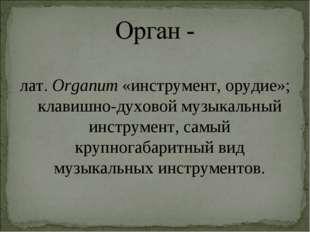 лат.Organum «инструмент, орудие»; клавишно-духовоймузыкальный инструмент, с