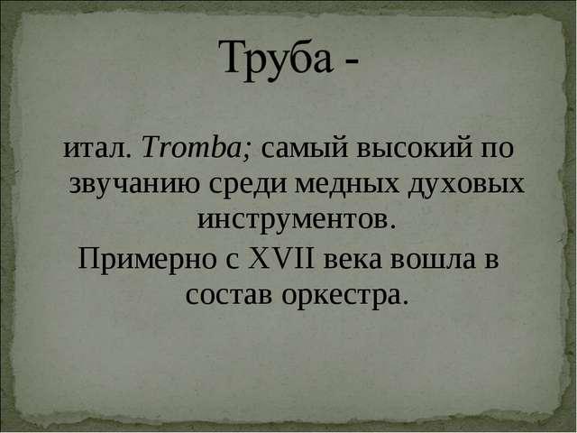 итал.Tromba; самый высокий по звучанию среди медных духовых инструментов. Пр...